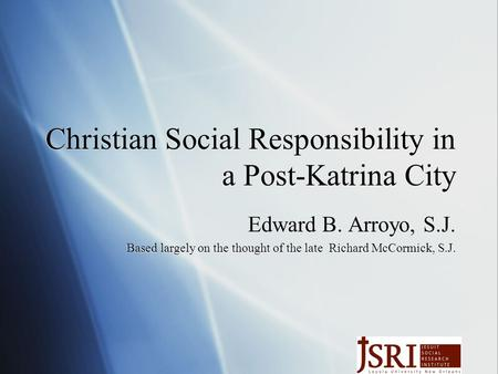 Christian Social Responsibility in a Post-Katrina City Edward B. Arroyo, S.J. Based largely on the thought of the late Richard McCormick, S.J. Edward B.