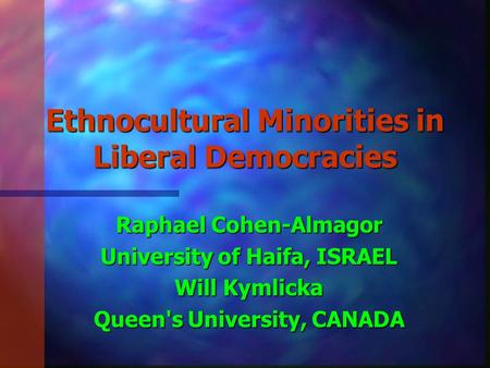 Ethnocultural Minorities in Liberal Democracies Raphael Cohen-Almagor University of Haifa, ISRAEL Will Kymlicka Queen's University, CANADA.