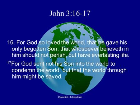 John 3:16-17 16. For God so loved the world, that he gave his only begotten Son, that whosoever believeth in him should not perish, but have everlasting.