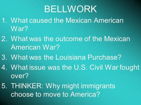BELLWORK 1.What caused the Mexican American War? 2.What was the outcome of the Mexican American War? 3.What was the Louisiana Purchase? 4.What issue was.