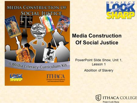 Media Construction Of Social Justice PowerPoint Slide Show, Unit 1, Lesson 1 Abolition of Slavery.