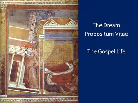 "The Dream Propositum Vitae The Gospel Life. 1209 – Francis seeks approval of a new way of Life from Innocent III - (catholic & evangelical) The ""rule"""