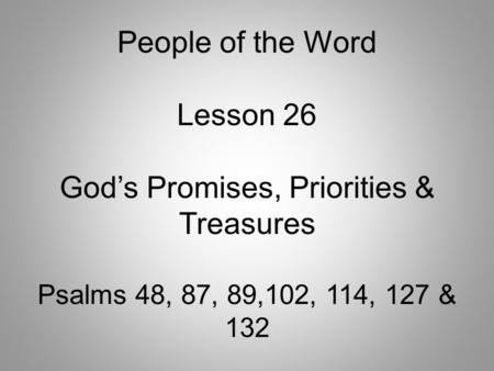 People of the Word Lesson 26 God's Promises, Priorities & Treasures Psalms 48, 87, 89,102, 114, 127 & 132.