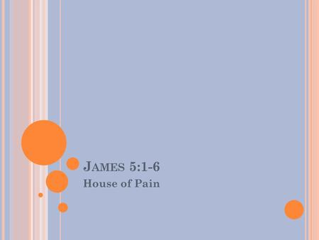 J AMES 5:1-6 House of Pain. J AMES Key Verse: But be doers of the word, and not hearers only, deceiving yourselves- James 1:22 (NKJ)