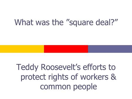 "What was the ""square deal?"" Teddy Roosevelt's efforts to protect rights of workers & common people."