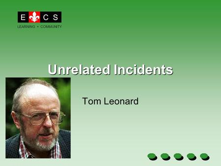 Unrelated Incidents Tom Leonard ECS LEARNING + COMMUNITY.