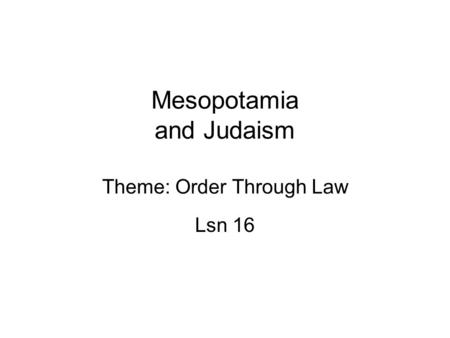 Mesopotamia and Judaism Theme: Order Through Law Lsn 16.