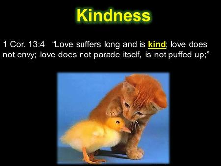 "1 Cor. 13:4 ""Love suffers long and is kind; love does not envy; love does not parade itself, is not puffed up;"""