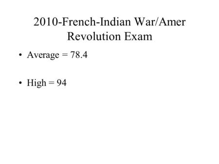 2010-French-Indian War/Amer Revolution Exam Average = 78.4 High = 94.