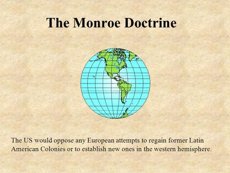 The Monroe Doctrine The US would oppose any European attempts to regain former Latin American Colonies or to establish new ones in the western hemisphere.