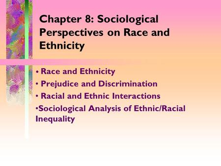 Chapter 8: Sociological Perspectives on Race and Ethnicity Race and Ethnicity Prejudice and Discrimination Racial and Ethnic Interactions Sociological.