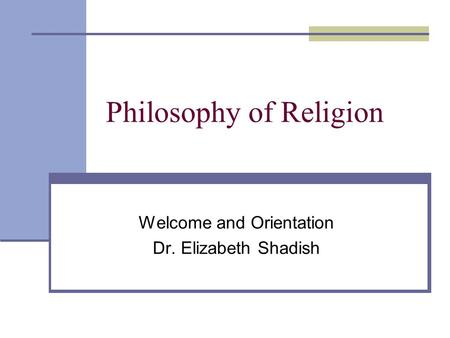 Philosophy of Religion Welcome and Orientation Dr. Elizabeth Shadish.