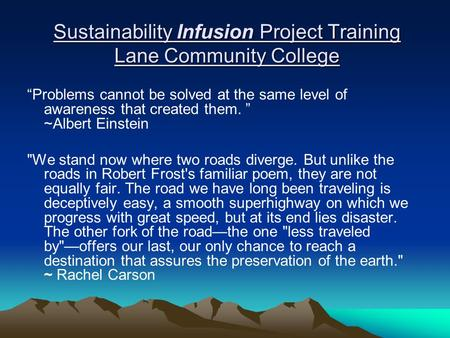 "Sustainability Infusion Project Training Lane Community College ""Problems cannot be solved at the same level of awareness that created them. "" ~Albert."