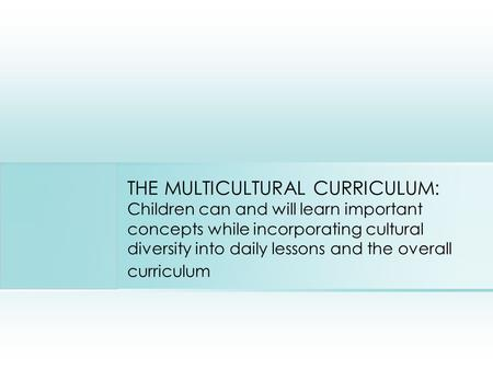 THE MULTICULTURAL CURRICULUM: Children can and will learn important concepts while incorporating cultural diversity into daily lessons and the overall.