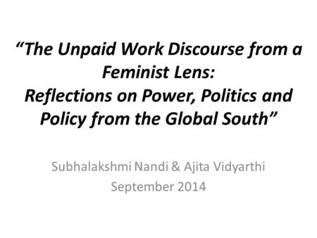 """The Unpaid Work Discourse from a Feminist Lens: Reflections on Power, Politics and Policy from the Global South"" Subhalakshmi Nandi & Ajita Vidyarthi."