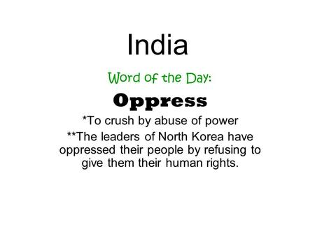 India Word of the Day: Oppress *To crush by abuse of power **The leaders of North Korea have oppressed their people by refusing to give them their human.