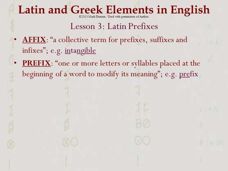 "Latin and Greek Elements in English Lesson 3: Latin Prefixes AFFIX: ""a collective term for prefixes, suffixes and infixes""; e.g. intangible PREFIX: ""one."