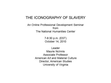 THE ICONOGRAPHY OF SLAVERY An Online Professional Development Seminar from The National Humanities Center 7-8:30 p.m. (EST) October 14, 2010 Leader Maurie.
