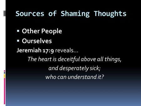 Sources of Shaming Thoughts  Other People  Ourselves Jeremiah 17:9 reveals… The heart is deceitful above all things, and desperately sick; who can understand.