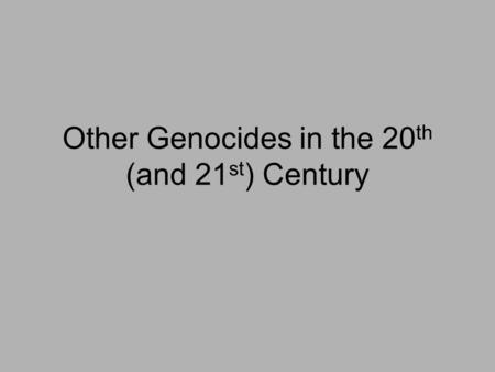 Other Genocides in the 20 th (and 21 st ) Century.