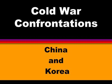 Cold War Confrontations China and Korea. CHINA l Communists led by Mao Zedong won the struggle against Chiang Kai-Shek's pro- west government in 1949.