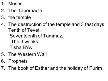 1.Moses 2.The Tabernacle 3.the temple 4.The destruction of the temple and 3 fast days: Tenth of Tevet, Seventeenth of Tammuz, The 3 weeks, Tisha B'Av 5.The.