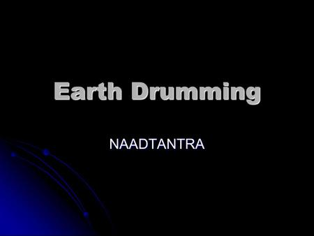 Earth Drumming NAADTANTRA. The idea NAAD TANTRA NAAD TANTRA One Earth, One Sound One Earth, One Sound Drumming has been used across the Universe in communicating.