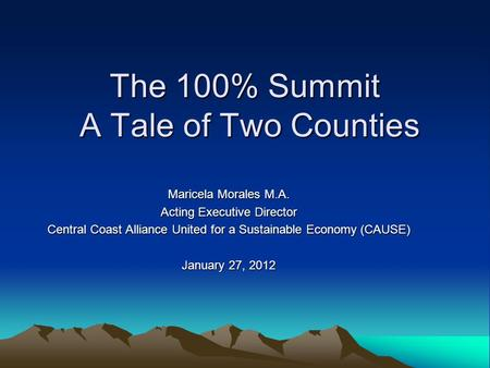 The 100% Summit A Tale of Two Counties Maricela Morales M.A. Acting Executive Director Central Coast Alliance United for a Sustainable Economy (CAUSE)