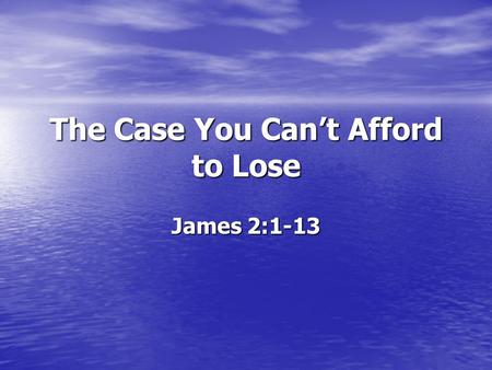 The Case You Can't Afford to Lose James 2:1-13. James 2:1-13 James 2:1-13 1 My brethren, do not hold your faith in our glorious Lord Jesus Christ with.