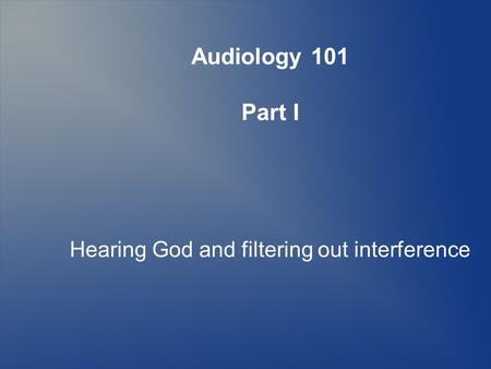Audiology 101 Part I Hearing God and filtering out interference.