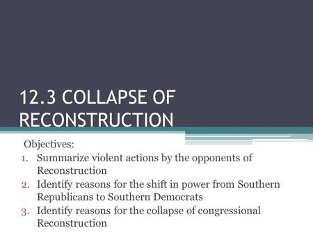 12.3 COLLAPSE OF RECONSTRUCTION Objectives: 1.Summarize violent actions by the opponents of Reconstruction 2.Identify reasons for the shift in power from.