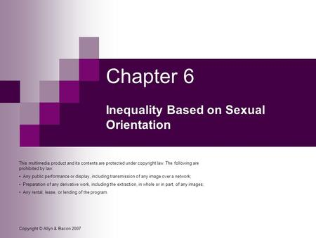 Copyright © Allyn & Bacon 2007 Chapter 6 Inequality Based on Sexual Orientation This multimedia product and its contents are protected under copyright.