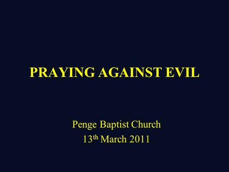 PRAYING AGAINST EVIL Penge Baptist Church 13 th March 2011.