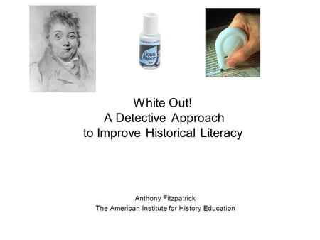White Out! A Detective Approach to Improve Historical Literacy Anthony Fitzpatrick The American Institute for History Education.