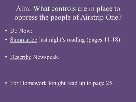 Aim: What controls are in place to oppress the people of Airstrip One? Do Now: Summarize last night's reading (pages 11-18). Describe Newspeak. For Homework.