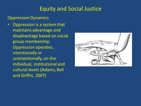 Equity and Social Justice Oppression Dynamics Oppression is a system that maintains advantage and disadvantage based on social group membership. Oppression.