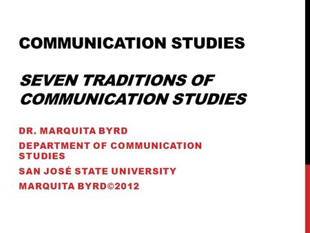 COMMUNICATION STUDIES SEVEN TRADITIONS OF COMMUNICATION STUDIES DR. MARQUITA BYRD DEPARTMENT OF COMMUNICATION STUDIES SAN JOSÉ STATE UNIVERSITY MARQUITA.