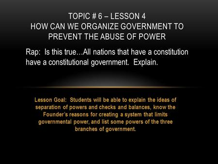 Lesson Goal: Students will be able to explain the ideas of separation of powers and checks and balances, know the Founder's reasons for creating a system.