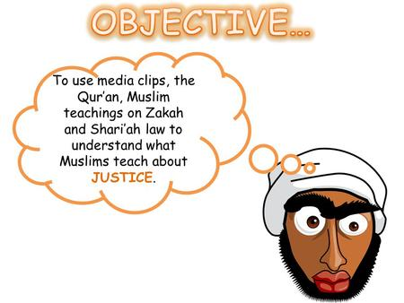 To use media clips, the Qur'an, Muslim teachings on Zakah and Shari'ah law to understand what Muslims teach about JUSTICE.