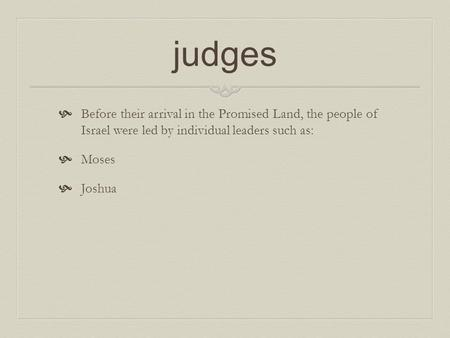 Judges  Before their arrival in the Promised Land, the people of Israel were led by individual leaders such as:  Moses  Joshua.