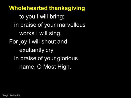 Wholehearted thanksgiving to you I will bring; in praise of your marvellous works I will sing. For joy I will shout and exultantly cry in praise of your.