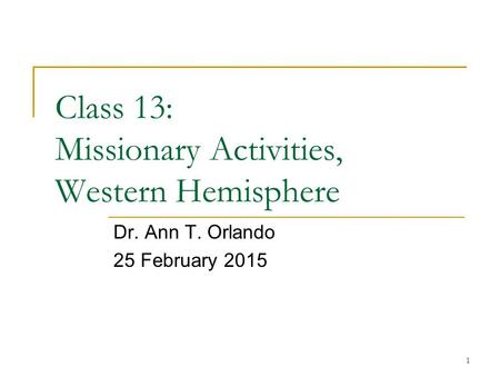 1 Class 13: Missionary Activities, Western Hemisphere Dr. Ann T. Orlando 25 February 2015.