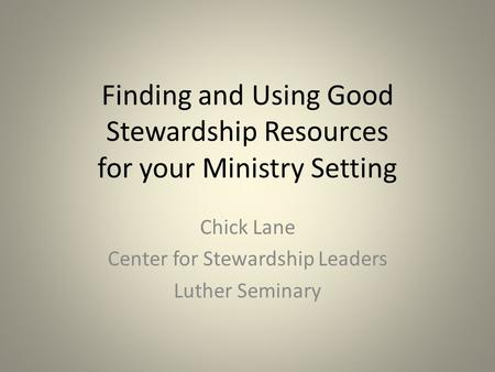 Finding and Using Good Stewardship Resources for your Ministry Setting Chick Lane Center for Stewardship Leaders Luther Seminary.