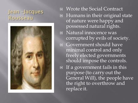 Jean –Jacques Rousseau  Wrote the Social Contract  Humans in their original state of nature were happy and possessed natural rights.  Natural innocence.