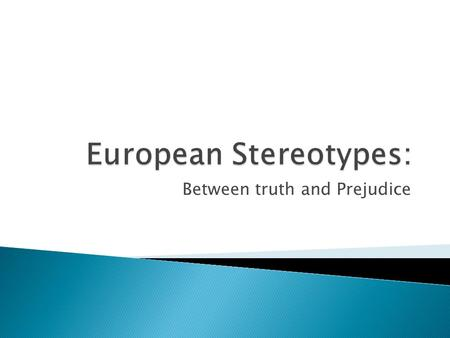 Between truth and Prejudice.  Stereotypes: A major problem for society for centuries.  The paper contains the causes,the effects and the solutions against.