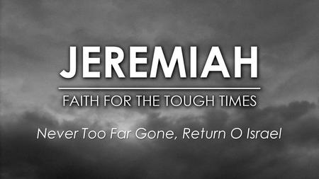 Never Too Far Gone, Return O Israel. Judah's Kings / Jeremiah Manasseh - 697 – 642 BC Amon - 642-640 BC Josiah - 640-609 BC Jehbahaz - 609 BC (3 mo)