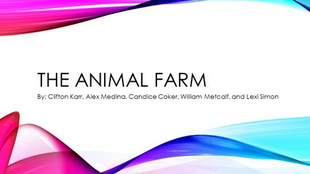 THE ANIMAL FARM By: Clifton Karr, Alex Medina, Candice Coker, William Metcalf, and Lexi Simon.