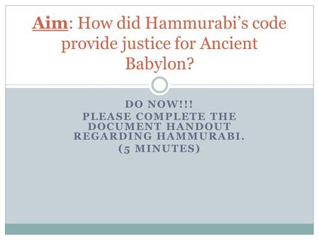 DO NOW!!! PLEASE COMPLETE THE DOCUMENT HANDOUT REGARDING HAMMURABI. (5 MINUTES) Aim: How did Hammurabi's code provide justice for Ancient Babylon?