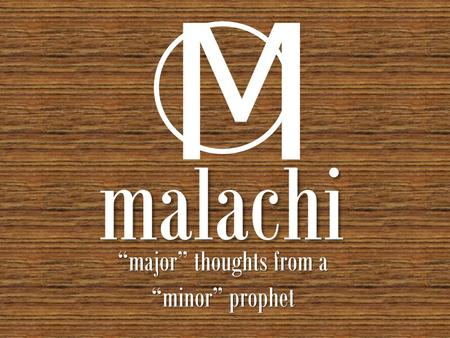 "Malachi ""major"" thoughts from a ""minor"" prophet M."