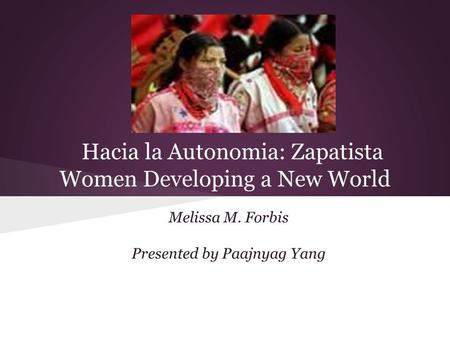 Hacia la Autonomia: Zapatista Women Developing a New World Melissa M. Forbis Presented by Paajnyag Yang.
